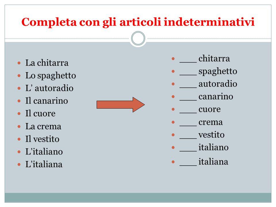Completa con gli articoli indeterminativi La chitarra Lo spaghetto L autoradio Il canarino Il cuore La crema Il vestito Litaliano Litaliana ___ chitar