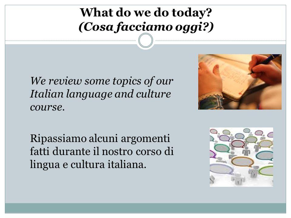 What do we do today? (Cosa facciamo oggi?) We review some topics of our Italian language and culture course. Ripassiamo alcuni argomenti fatti durante