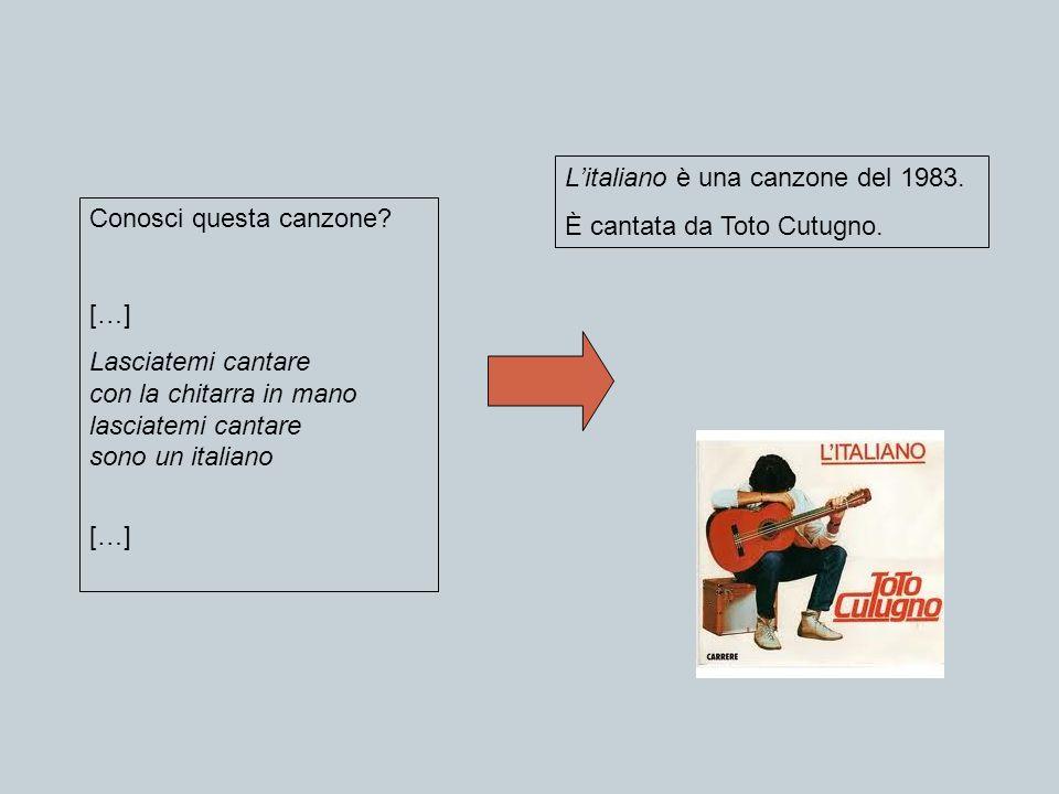 Conosci questa canzone? […] Lasciatemi cantare con la chitarra in mano lasciatemi cantare sono un italiano […] Litaliano è una canzone del 1983. È can