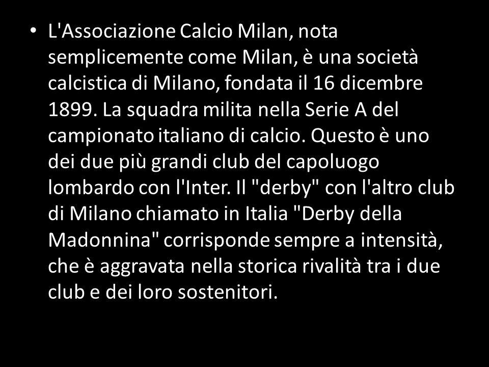 L'Associazione Calcio Milan, nota semplicemente come Milan, è una società calcistica di Milano, fondata il 16 dicembre 1899. La squadra milita nella S