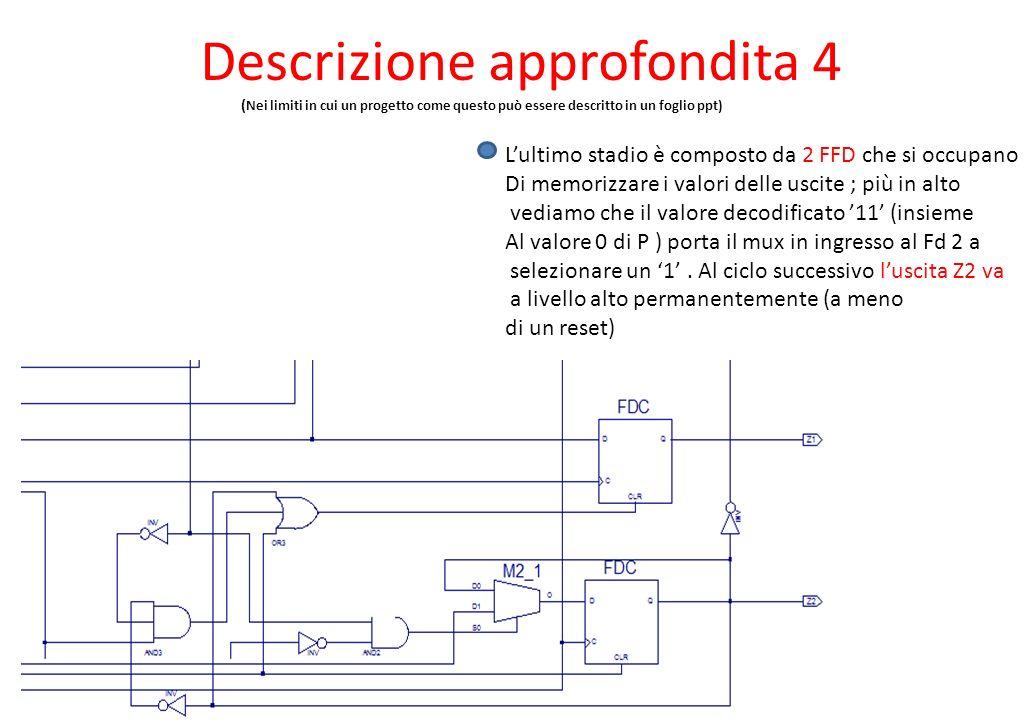 Descrizione approfondita 4 ( Nei limiti in cui un progetto come questo può essere descritto in un foglio ppt) Lultimo stadio è composto da 2 FFD che si occupano Di memorizzare i valori delle uscite ; più in alto vediamo che il valore decodificato 11 (insieme Al valore 0 di P ) porta il mux in ingresso al Fd 2 a selezionare un 1.
