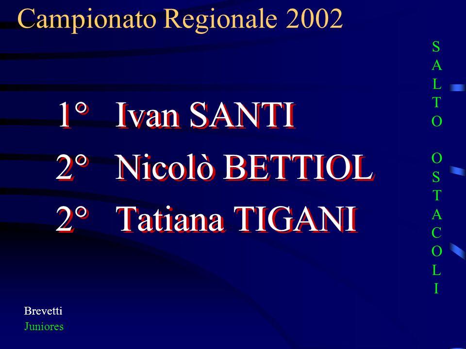 Campionato Regionale 2002 Brevetti Juniores 1° Ivan SANTI 2° Nicolò BETTIOL 2° Tatiana TIGANI 1° Ivan SANTI 2° Nicolò BETTIOL 2° Tatiana TIGANI SALTO