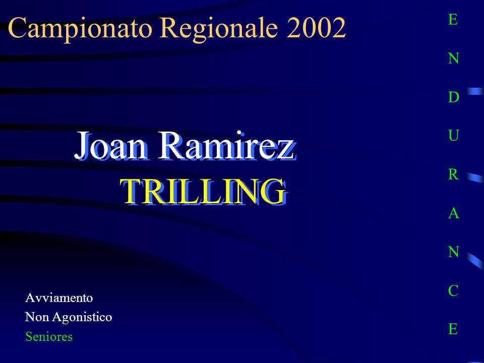 Campionato Regionale 2002 Avviamento Non Agonistico Seniores Joan Ramirez TRILLING E N D U R A N C EE N D U R A N C E