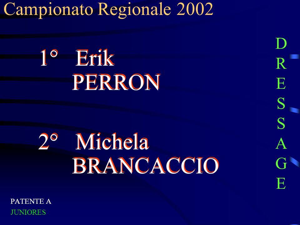 Campionato Regionale 2002 PATENTE A JUNIORES 1° Erik PERRON 2° Michela BRANCACCIO 1° Erik PERRON 2° Michela BRANCACCIO DRESSAGEDRESSAGE