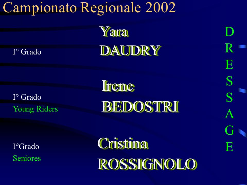 I° Grado YaraDAUDRYYaraDAUDRY Campionato Regionale 2002 DRESSAGEDRESSAGE IreneBEDOSTRIIreneBEDOSTRI I° Grado Young Riders CristinaROSSIGNOLOCristinaRO