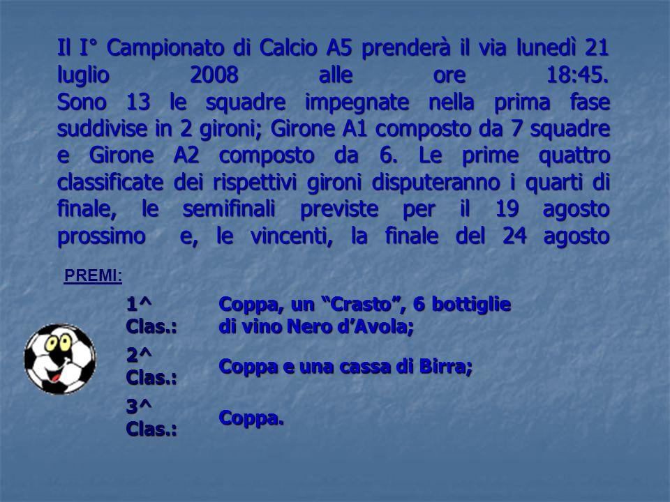 Il I° Campionato di Calcio A5 prenderà il via lunedì 21 luglio 2008 alle ore 18:45. Sono 13 le squadre impegnate nella prima fase suddivise in 2 giron