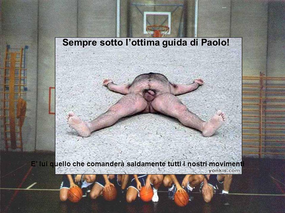 E lui quello che comanderà saldamente tutti i nostri movimenti Sempre sotto lottima guida di Paolo!