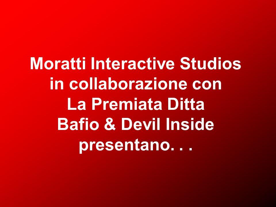 Moratti Interactive Studios in collaborazione con La Premiata Ditta Bafio & Devil Inside presentano...