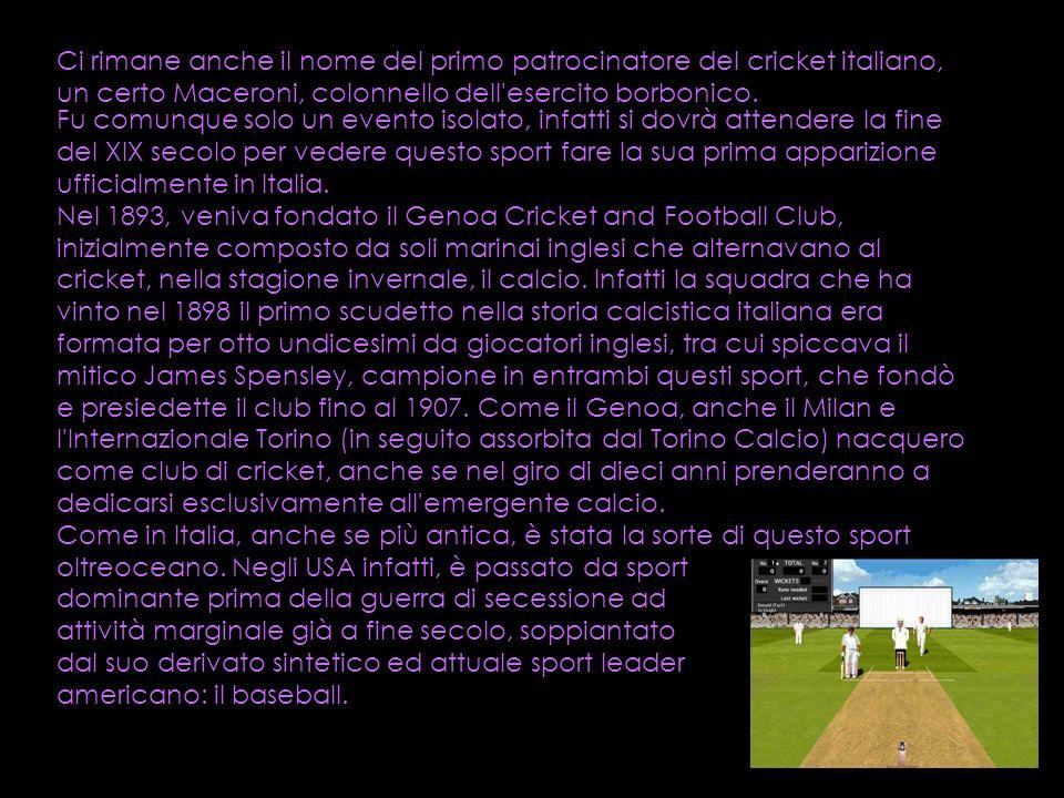Ci rimane anche il nome del primo patrocinatore del cricket italiano, un certo Maceroni, colonnello dell'esercito borbonico. Fu comunque solo un event