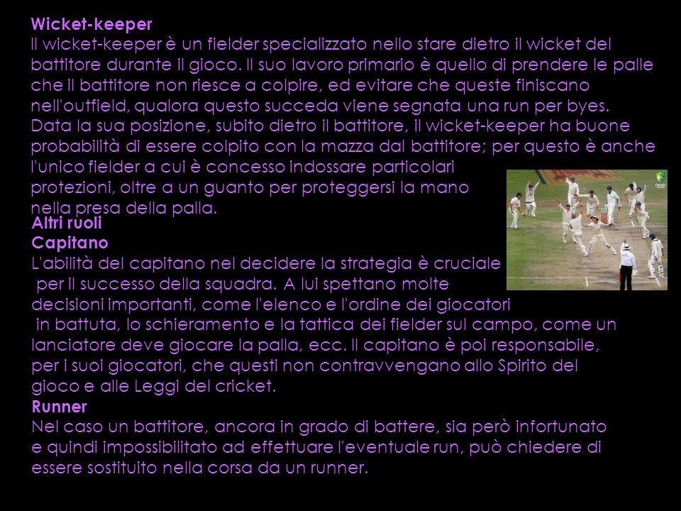 Wicket-keeper Il wicket-keeper è un fielder specializzato nello stare dietro il wicket del battitore durante il gioco. Il suo lavoro primario è quello