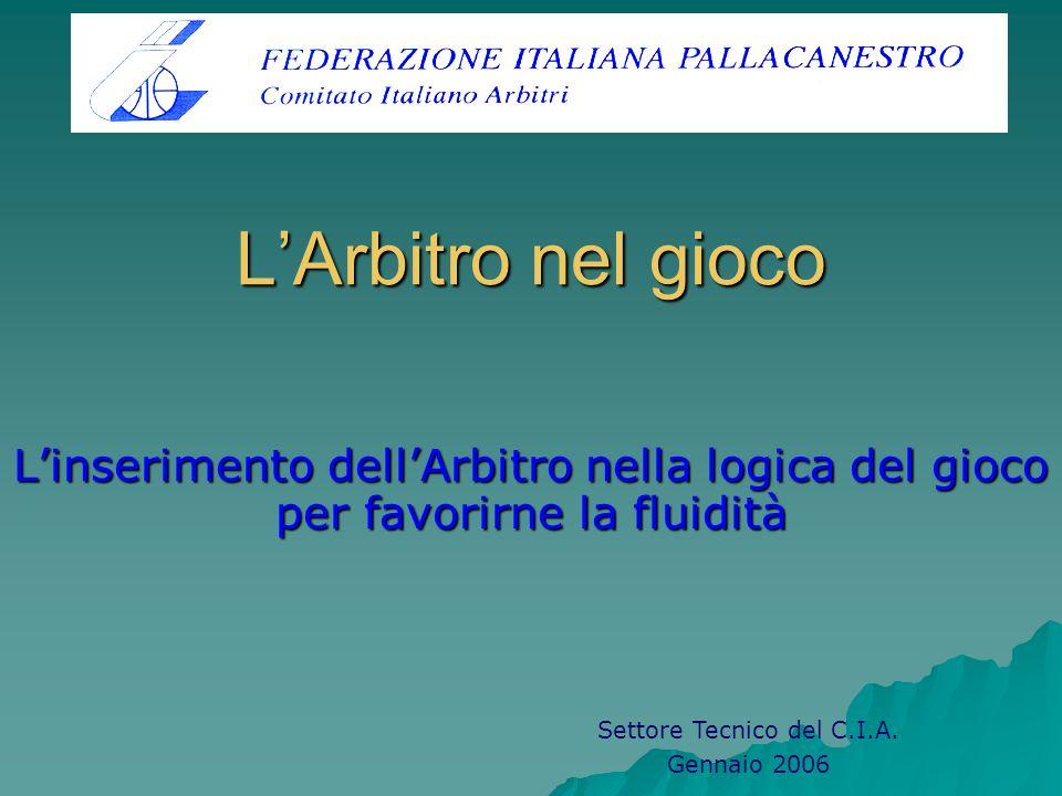 LArbitro nel gioco Linserimento dellArbitro nella logica del gioco per favorirne la fluidità Settore Tecnico del C.I.A. Gennaio 2006