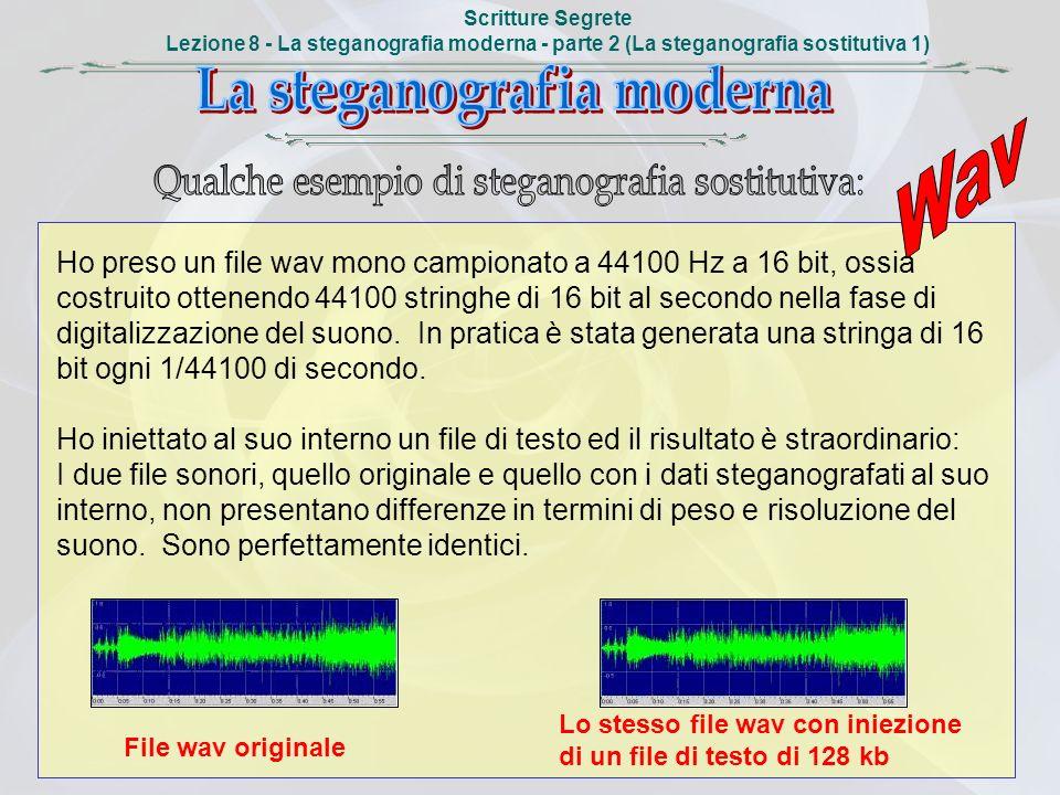 Scritture Segrete Lezione 8 - La steganografia moderna - parte 2 (La steganografia sostitutiva 1) Ho preso un file wav mono campionato a 44100 Hz a 16