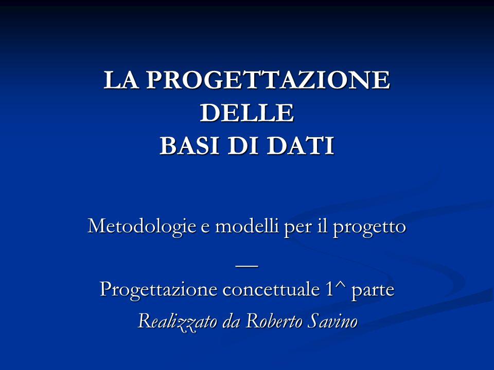 LA PROGETTAZIONE DELLE BASI DI DATI Metodologie e modelli per il progetto __ Progettazione concettuale 1^ parte Realizzato da Roberto Savino