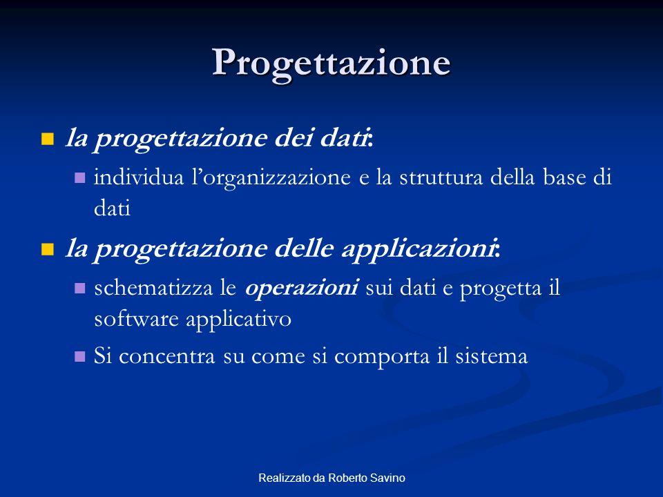 Realizzato da Roberto Savino Progettazione la progettazione dei dati: individua lorganizzazione e la struttura della base di dati la progettazione delle applicazioni: schematizza le operazioni sui dati e progetta il software applicativo Si concentra su come si comporta il sistema