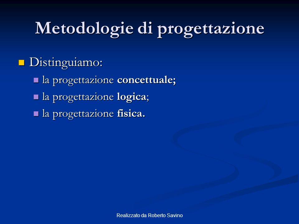 Realizzato da Roberto Savino Metodologie di progettazione Distinguiamo: Distinguiamo: la progettazione concettuale; la progettazione concettuale; la progettazione logica; la progettazione logica; la progettazione fisica.