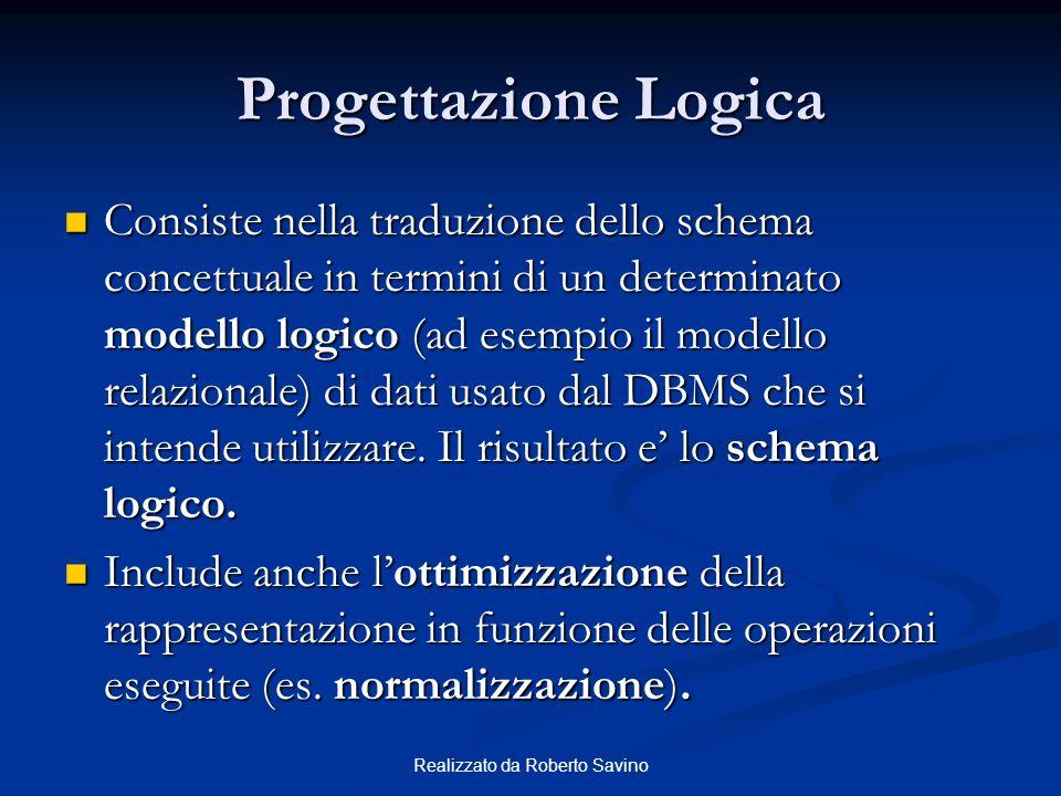 Realizzato da Roberto Savino Progettazione Logica Consiste nella traduzione dello schema concettuale in termini di un determinato modello logico (ad esempio il modello relazionale) di dati usato dal DBMS che si intende utilizzare.