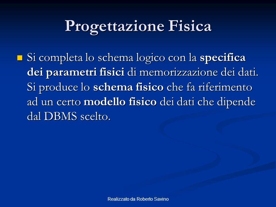 Realizzato da Roberto Savino Progettazione Fisica Si completa lo schema logico con la specifica dei parametri fisici di memorizzazione dei dati.