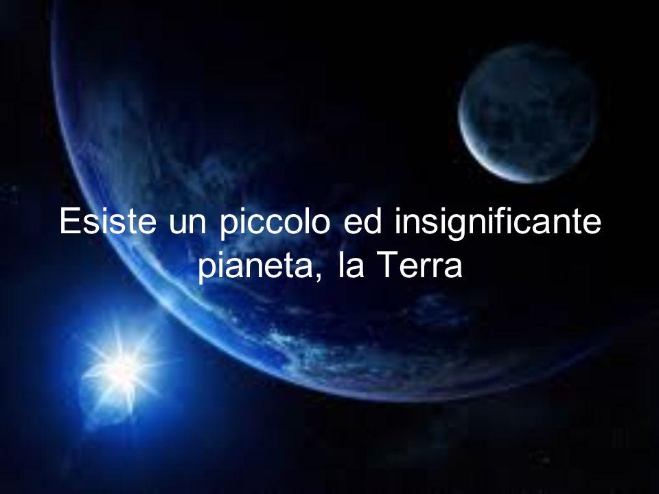 Esiste un piccolo ed insignificante pianeta, la Terra