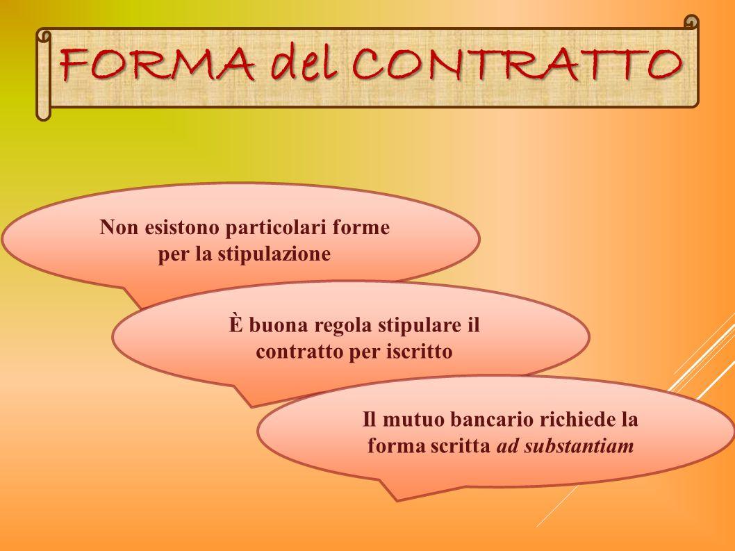 FORMA del CONTRATTO Non esistono particolari forme per la stipulazione È buona regola stipulare il contratto per iscritto Il mutuo bancario richiede l