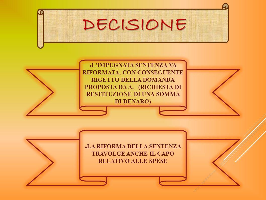 DECISIONE L'IMPUGNATA SENTENZA VA RIFORMATA, CON CONSEGUENTE RIGETTO DELLA DOMANDA PROPOSTA DA A. (RICHIESTA DI RESTITUZIONE DI UNA SOMMA DI DENARO) L