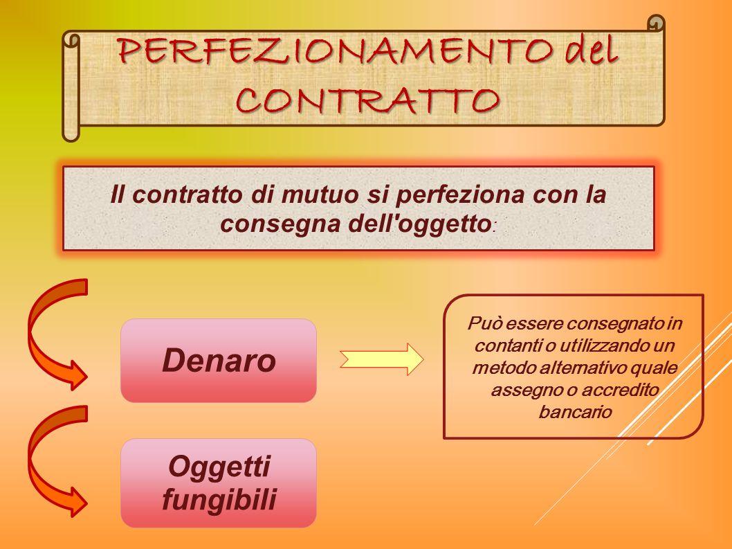 Il contratto di mutuo si perfeziona con la consegna dell'oggetto : Denaro Oggetti fungibili PERFEZIONAMENTO del CONTRATTO Può essere consegnato in con