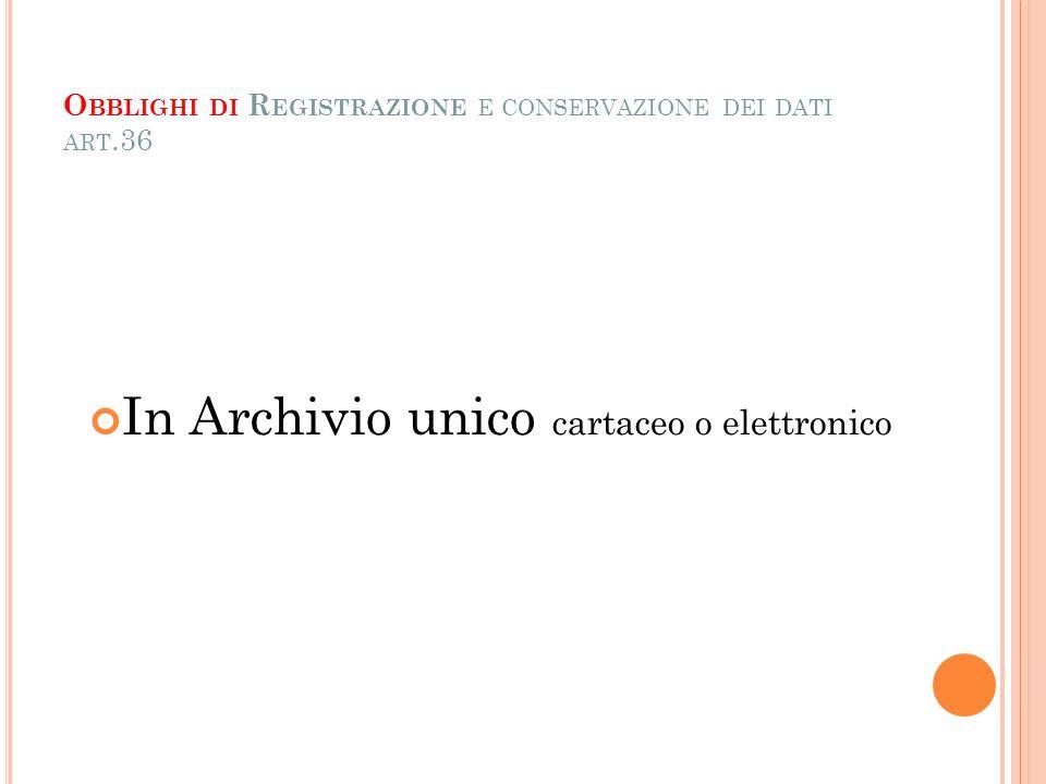 O BBLIGHI DI R EGISTRAZIONE E CONSERVAZIONE DEI DATI ART.36 In Archivio unico cartaceo o elettronico