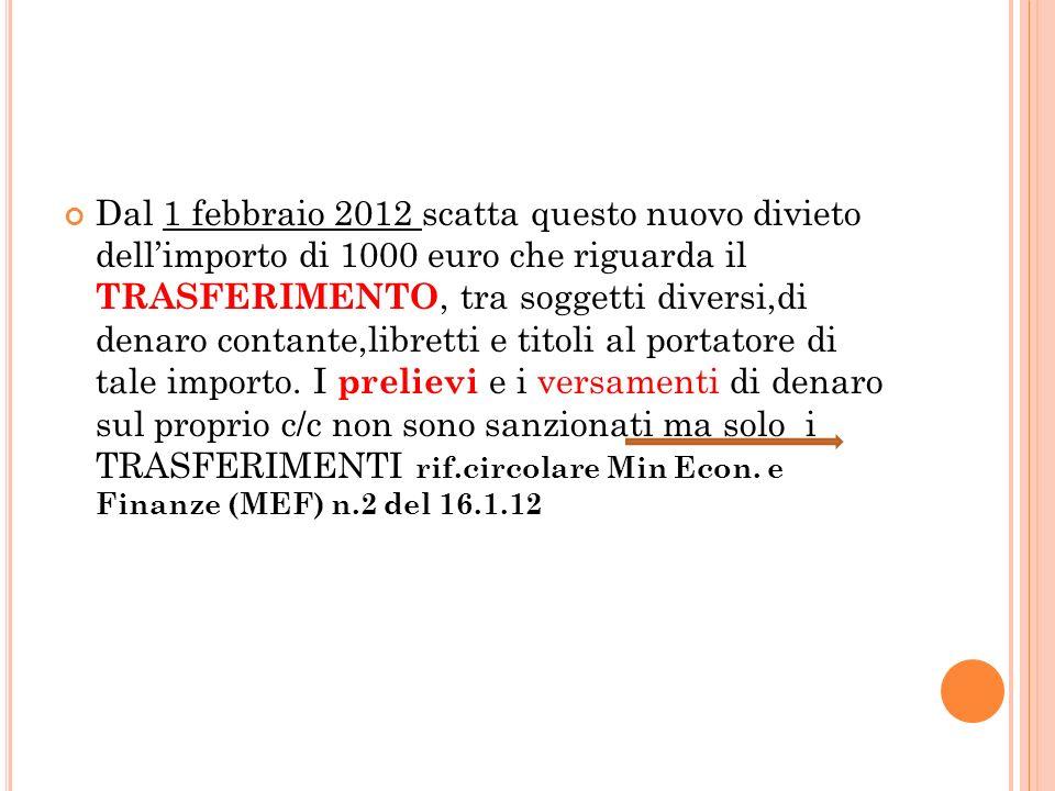 Dal 1 febbraio 2012 scatta questo nuovo divieto dellimporto di 1000 euro che riguarda il TRASFERIMENTO, tra soggetti diversi,di denaro contante,libretti e titoli al portatore di tale importo.