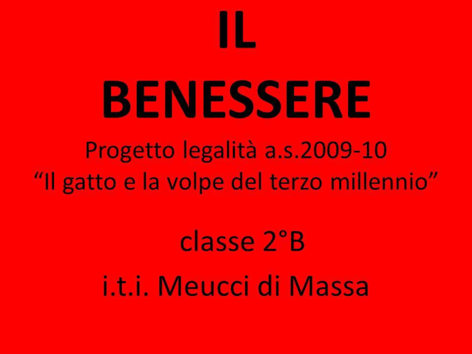 IL BENESSERE Progetto legalità a.s.2009-10 Il gatto e la volpe del terzo millennio classe 2°B i.t.i. Meucci di Massa
