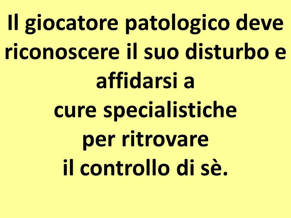 Il giocatore patologico deve riconoscere il suo disturbo e affidarsi a cure specialistiche per ritrovare il controllo di sè.