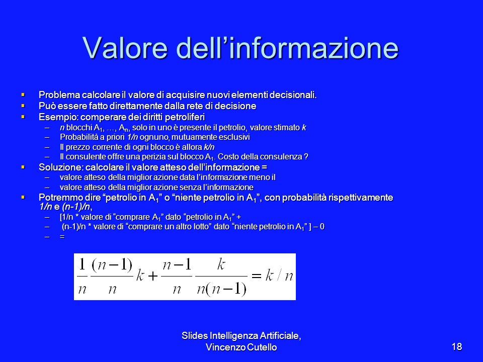 Slides Intelligenza Artificiale, Vincenzo Cutello18 Valore dellinformazione Problema calcolare il valore di acquisire nuovi elementi decisionali. Prob