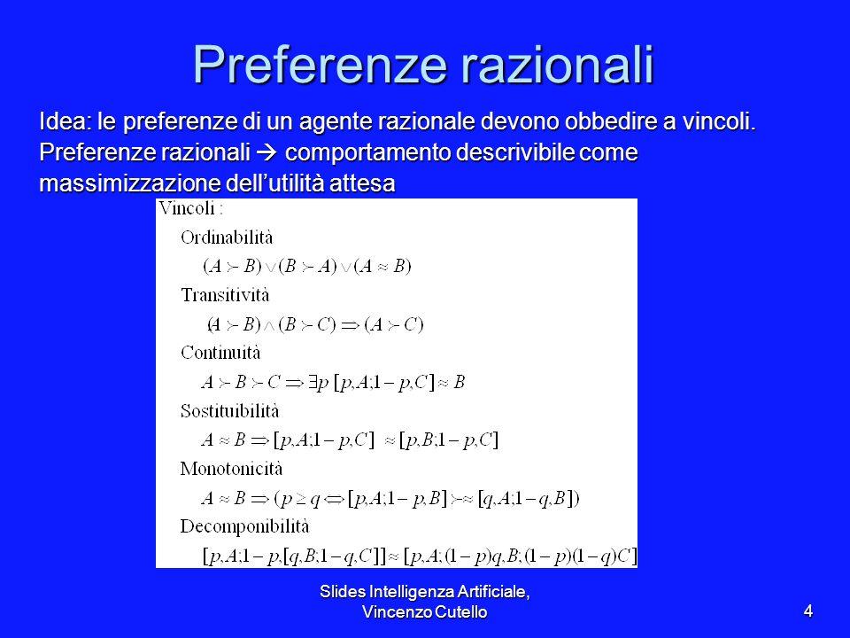 Slides Intelligenza Artificiale, Vincenzo Cutello4 Preferenze razionali Idea: le preferenze di un agente razionale devono obbedire a vincoli. Preferen