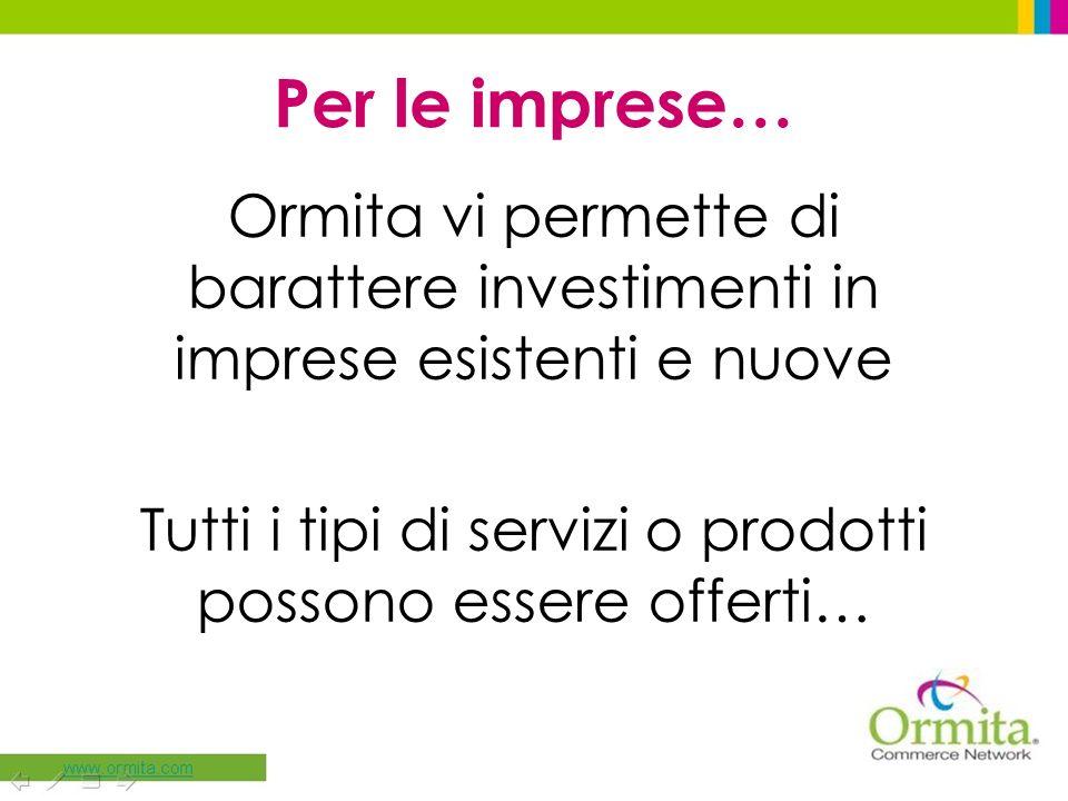 Per le imprese… Ormita vi permette di barattere investimenti in imprese esistenti e nuove Tutti i tipi di servizi o prodotti possono essere offerti…