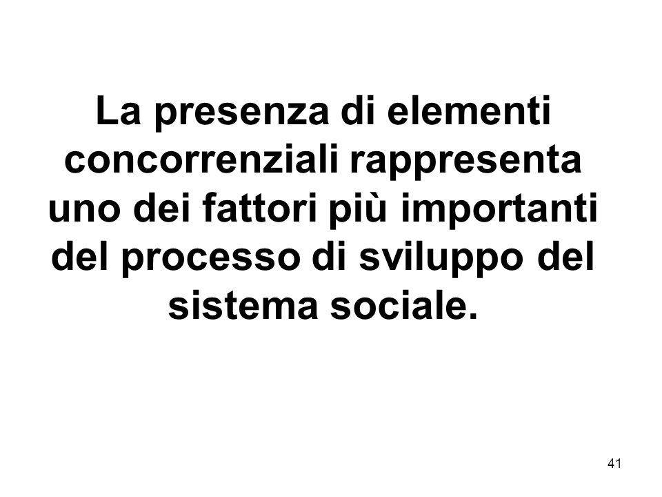 41 La presenza di elementi concorrenziali rappresenta uno dei fattori più importanti del processo di sviluppo del sistema sociale.