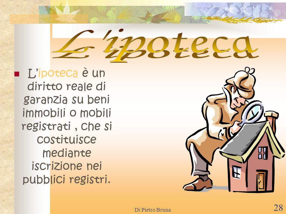 Di Pietro Bruna 27 Il pegno è un diritto reale di garanzia su beni mobili, che si costituisce per contratto, mediante consegna della cosa al creditore