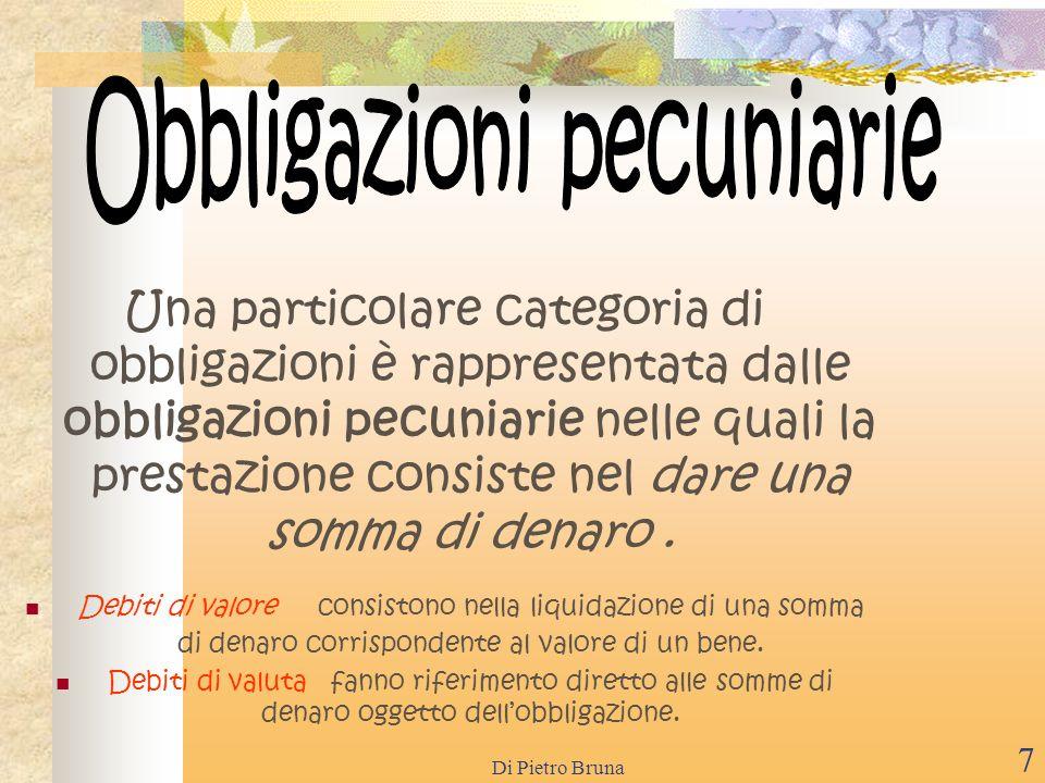 Di Pietro Bruna 7 Una particolare categoria di obbligazioni è rappresentata dalle obbligazioni pecuniarie nelle quali la prestazione consiste nel dare una somma di denaro.