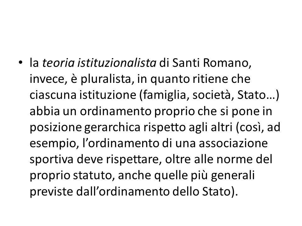 la teoria istituzionalista di Santi Romano, invece, è pluralista, in quanto ritiene che ciascuna istituzione (famiglia, società, Stato…) abbia un ordi