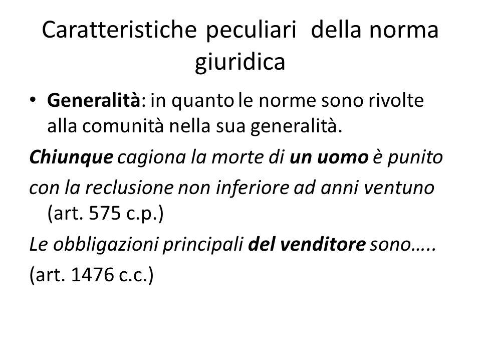 Caratteristiche peculiari della norma giuridica Generalità: in quanto le norme sono rivolte alla comunità nella sua generalità. Chiunque cagiona la mo