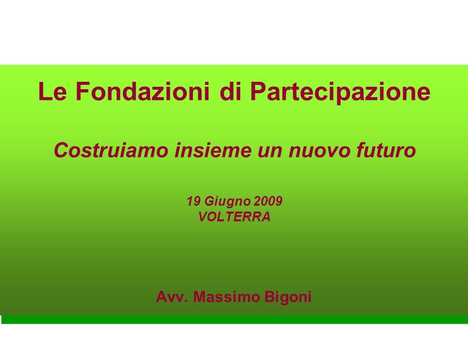 Le Fondazioni di Partecipazione Costruiamo insieme un nuovo futuro 19 Giugno 2009 VOLTERRA Avv. Massimo Bigoni