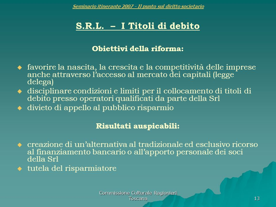 Commissione Culturale Ragionieri Toscana 13 Seminario itinerante 2007 - Il punto sul diritto societario S.R.L. – I Titoli di debito Obiettivi della ri