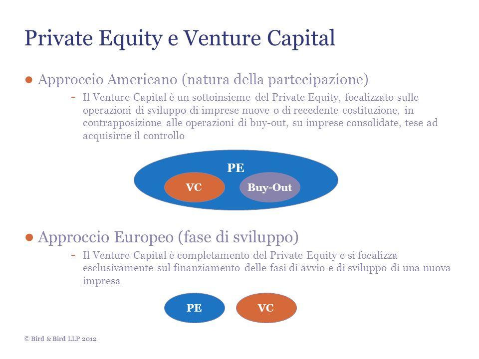© Bird & Bird LLP 2012 Private Equity e Venture Capital Approccio Americano (natura della partecipazione) - Il Venture Capital è un sottoinsieme del Private Equity, focalizzato sulle operazioni di sviluppo di imprese nuove o di recedente costituzione, in contrapposizione alle operazioni di buy-out, su imprese consolidate, tese ad acquisirne il controllo Approccio Europeo (fase di sviluppo) - Il Venture Capital è completamento del Private Equity e si focalizza esclusivamente sul finanziamento delle fasi di avvio e di sviluppo di una nuova impresa PE VCBuy-Out VCPE