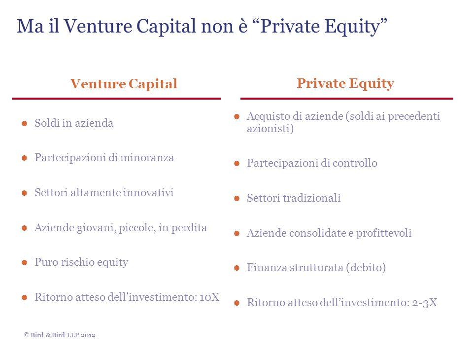 © Bird & Bird LLP 2012 Venture Capital Soldi in azienda Partecipazioni di minoranza Settori altamente innovativi Aziende giovani, piccole, in perdita