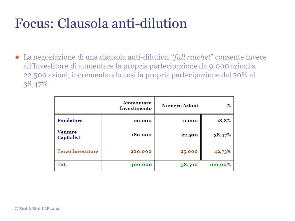 © Bird & Bird LLP 2012 Focus: Clausola anti-dilution La negoziazione di una clausola anti-dilution full ratchet consente invece allInvestitore di aumentare la propria partecipazione da 9.000 azioni a 22.500 azioni, incrementando così la propria partecipazione dal 20% al 38,47% Ammontare Investimento Numero Azioni% Fondatore20.00011.00018,8% Venture Capitalist 180.00022.50038,47% Terzo Investitore200.00025.00042,73% Tot.400.00058.500100,00%