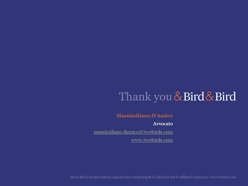 Thank you Bird & Bird is an international legal practice comprising Bird & Bird LLP and its affiliated businesses. www.twobirds.com Massimiliano D'Ami