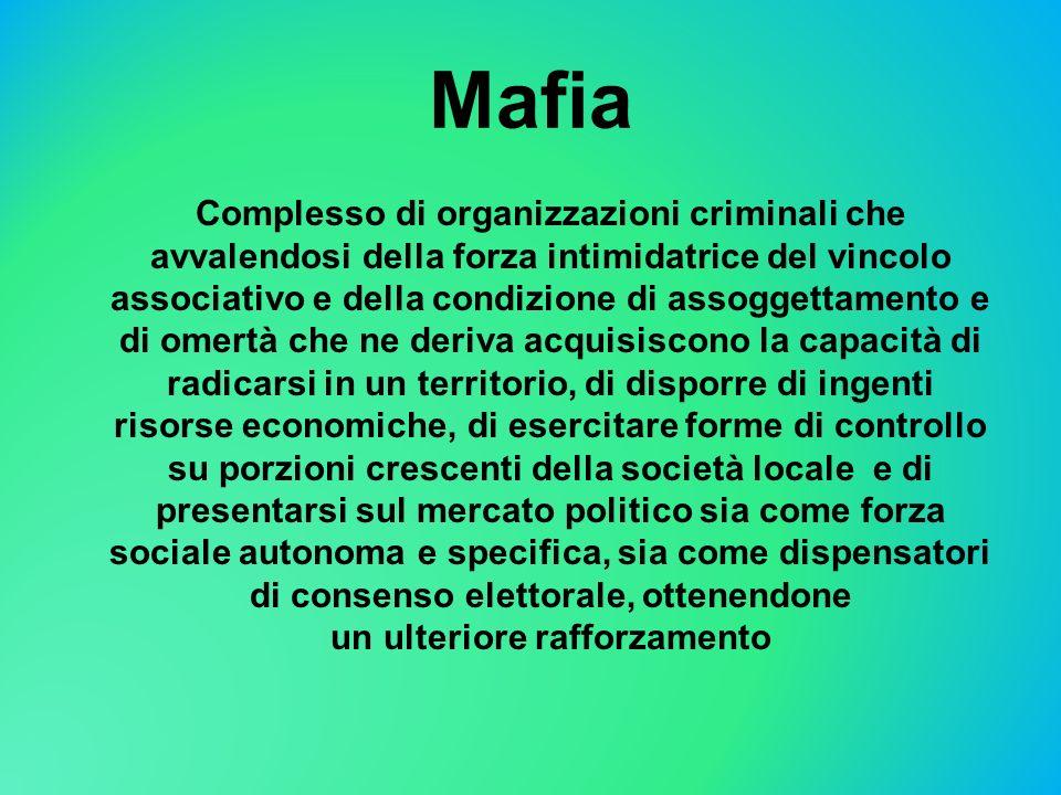 Mafia Complesso di organizzazioni criminali che avvalendosi della forza intimidatrice del vincolo associativo e della condizione di assoggettamento e
