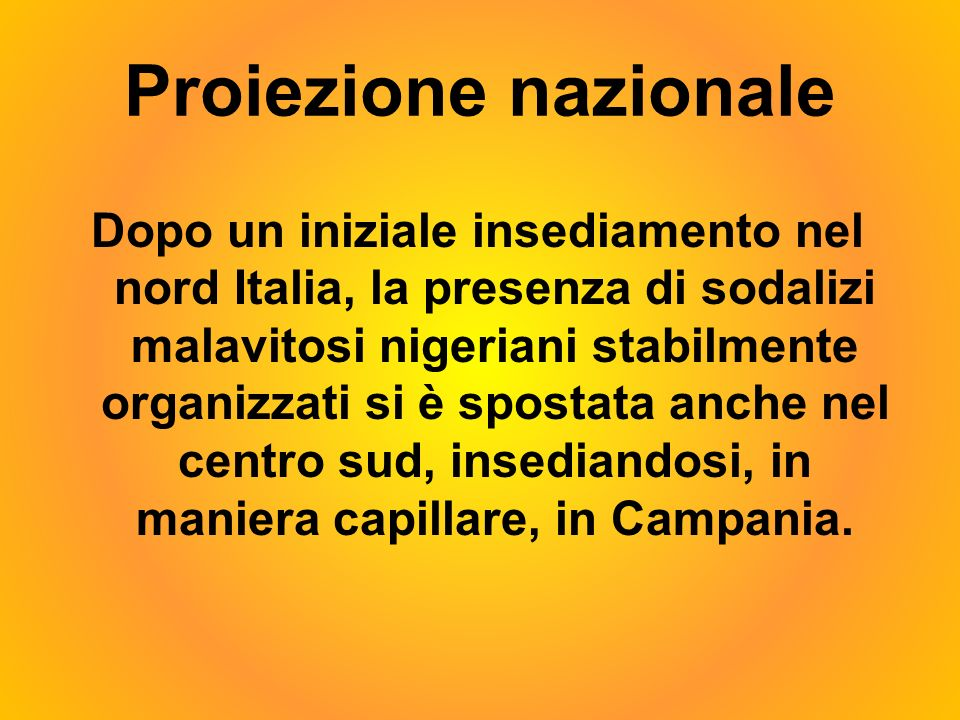 Proiezione nazionale Dopo un iniziale insediamento nel nord Italia, la presenza di sodalizi malavitosi nigeriani stabilmente organizzati si è spostata