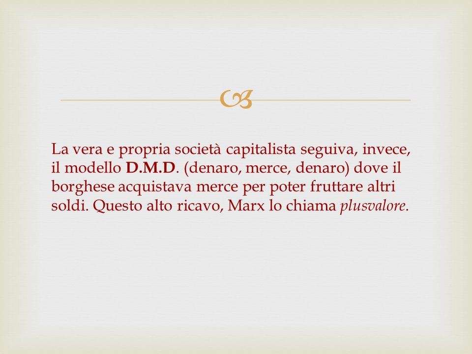 La vera e propria società capitalista seguiva, invece, il modello D.M.D. (denaro, merce, denaro) dove il borghese acquistava merce per poter fruttare