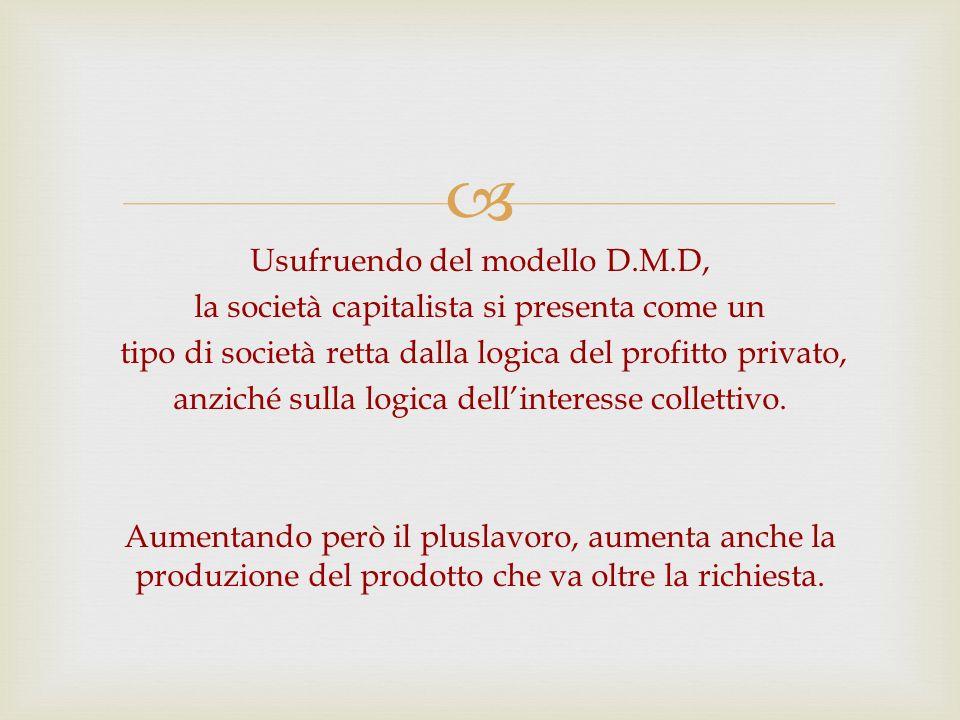 Usufruendo del modello D.M.D, la società capitalista si presenta come un tipo di società retta dalla logica del profitto privato, anziché sulla logica