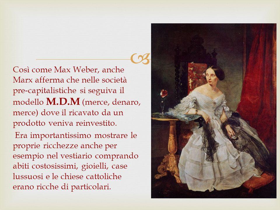 Così come Max Weber, anche Marx afferma che nelle società pre-capitalistiche si seguiva il modello M.D.M (merce, denaro, merce) dove il ricavato da un