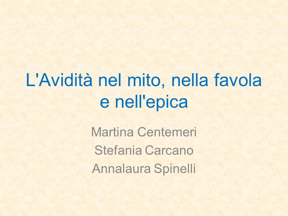 L Avidità nel mito, nella favola e nell epica Martina Centemeri Stefania Carcano Annalaura Spinelli