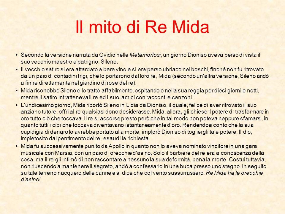 Il mito di Re Mida Secondo la versione narrata da Ovidio nelle Metamorfosi, un giorno Dioniso aveva perso di vista il suo vecchio maestro e patrigno, Sileno.
